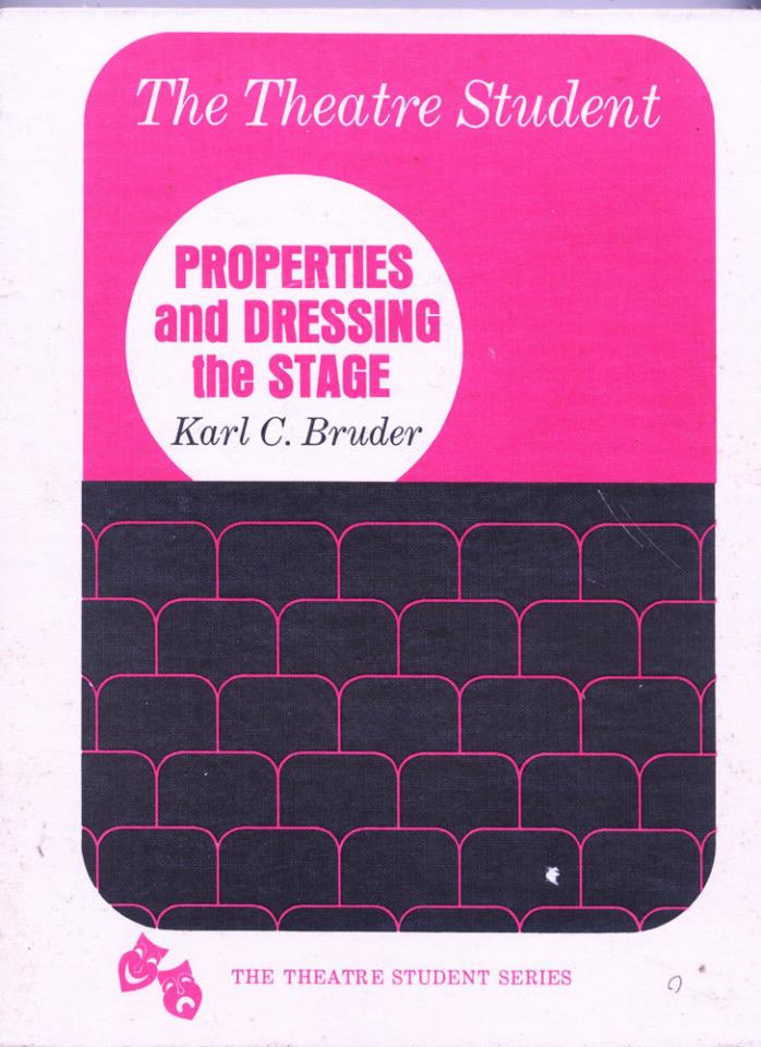PROPERTIES AND DRESSING THE STAGE BY KARL C. BRUDER - THEATRE STUDENT SERIES