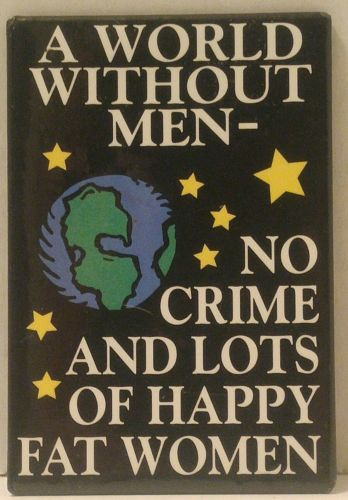A WORLD WITHOUT MEN Magnet NO CRIME AND LOTS OF HAPPY FAT WOMEN Planet STARS