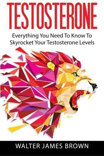 Testosterone: Everything You Need To Know To Skyrocket Your Testosterone Levels